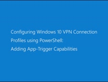 Configuring Windows 10 VPN Connection Profiles using PowerShell: Adding App-Trigger Capabilities