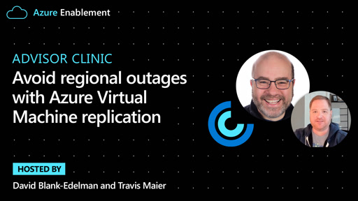 Advisor Clinic: Avoid regional outages with Azure Virtual Machine replication
