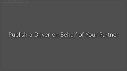 The New Hardware Developer Center Dashboard - Part 7 - Publish Your Driver for a Business Partner