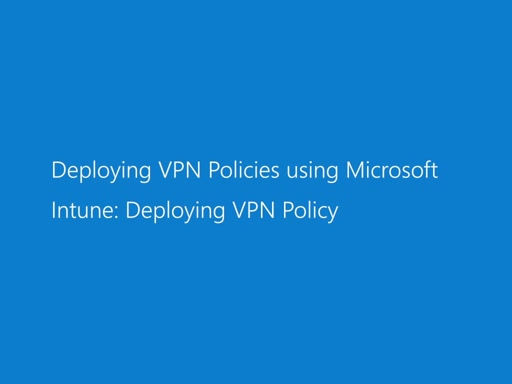 Deploying VPN Policies using Microsoft Intune: Deploying VPN Policy