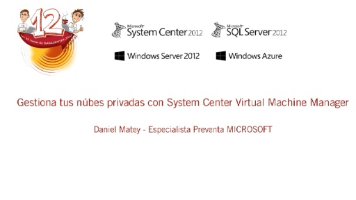 Las 12 horas de Datacenter 2012. System Center 2012. Gestiona tus nubes privadas con System Center Virtual Machine Manager