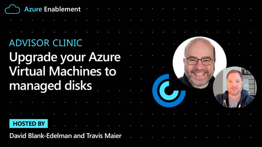 Advisor Clinic: Upgrade your Azure Virtual Machines to managed disks
