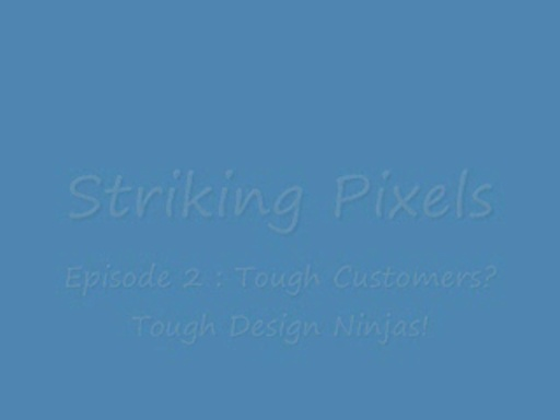 Striking Pixels - Tough Customers, Tough Design Ninjas! - Episode 2