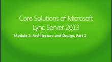 Core Solutions of Microsoft Lync Server 2013: (02) Architecture and Design, Part 2