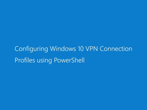 Configuring Windows 10 VPN Connection Profiles using PowerShell