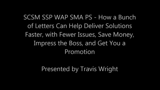 SCSM SSP WAP SMA PS - How a Bunch of Letters Can Help Deliver Solutions Faster, with Fewer Issues, Save Money, Impress the Boss, and Get You a Promotion