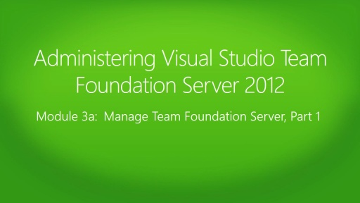 Administering Visual Studio Team Foundation Server 2012: (03a) Manage Team Foundation Server, Part 1