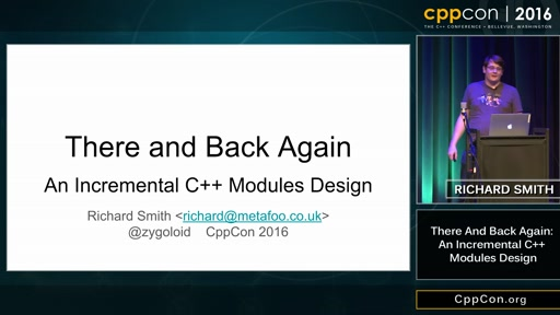 "CppCon 2016: Richard Smith ""There and Back Again: An Incremental C++ Modules Design"""