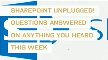 SharePoint UNPLUGGED! Questions Answered on Anything You Heard This Week