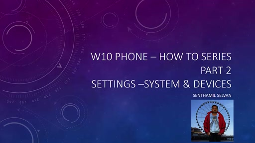 02 Senthamil Selvan - W10 Phone – How to series Part 2 – System & Devices Settings