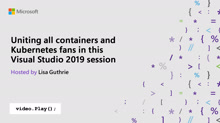 Uniting all containers and Kubernetes fans in this Visual Studio 2019 session