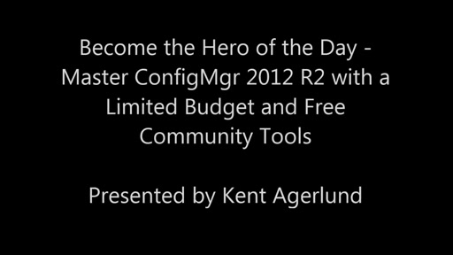 Become the Hero of the Day - Master ConfigMgr 2012 R2 with a Limited Budget and Free Community Tools
