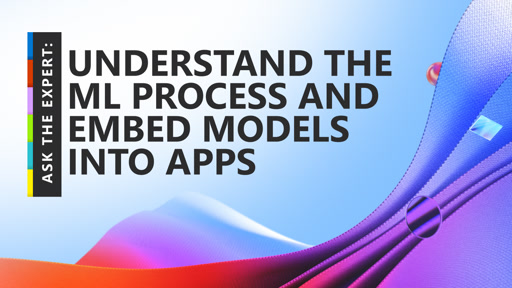 Ask the Expert: Understand the ML Process and Embed Models into Apps