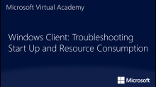 Windows Client: Troubleshooting Start Up and Resource Consumption: (02) Windows Internals Light