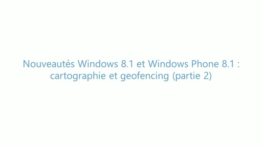 Build 2014 - Nouveautés Windows 8.1 et Windows Phone 8.1 : Cartographie et Geofencing (Partie 2)