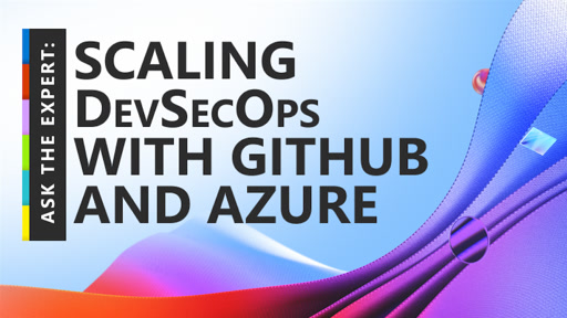 Ask the Expert: Scaling DevSecOps with GitHub and Azure