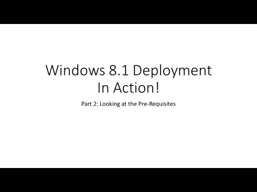Windows 8.1 Deployment In Action: Deployment Pre-Requisites (Part 2)