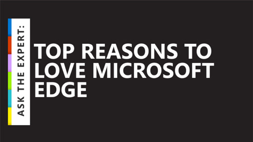 Ask the Expert: Top Reasons to Love Microsoft Edge