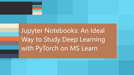 Jupyter Notebooks: An Ideal Way to Study Deep Learning with PyTorch on MS Learn
