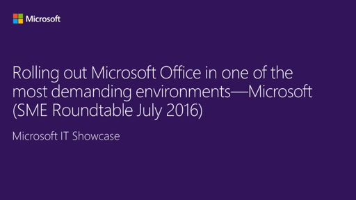 Rolling out Microsoft Office in one of the most demanding environments—Microsoft (SME Roundtable July 2016)