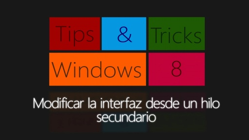 Windows 8 Tips & Tricks. Modificar la interfaz desde un hilo secundario (XAML/C#)