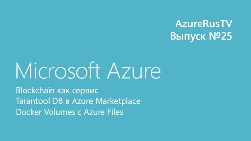 AzureRusTV, выпуск №25 - Blockchain-как-сервис, Tarantool DB в Marketplace, Docker Volumes с Azure Files