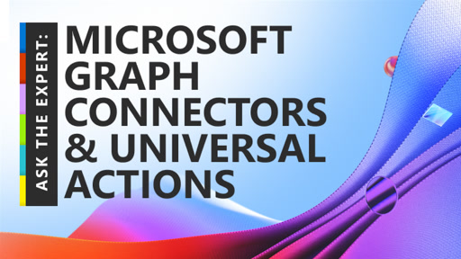 Ask the Expert: Microsoft Graph Connectors & Universal Actions