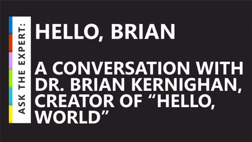 "Ask the Expert: Hello, Brian – A conversation with Dr. Brian Kernighan, creator of ""hello, world"""