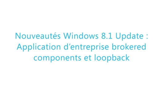Build 2014 - Nouveautés Windows 8.1 Update : Application d'entreprise Brokered Components et Loopback