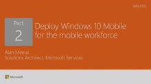Deploy Windows 10 Mobile phones and tablets for the mobile workforce of the future, Part 2