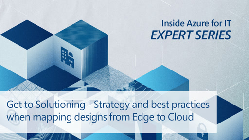 Get to Solutioning – Strategy and Best Practices when Mapping Designs from Edge to Cloud