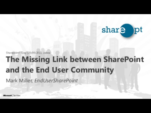 Mark Miller: The Missing Link between SharePoint and the End User Community - SharepointPTDay 29/09/2010