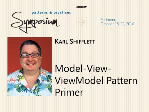 P&P Symposium 2010 - Model-View-ViewModel Pattern Primer - Karl Shifflett