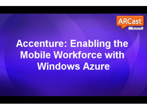 ARCast.TV - Accenture: Enabling the Mobile Workforce with Windows Azure
