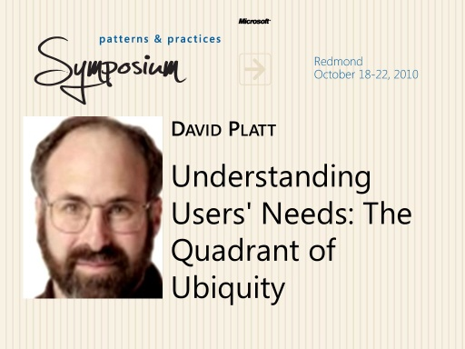 P&P Symposium 2010 - Understanding User's Needs - The Quadrant of Ubiquity - David Platt