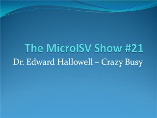 The MicroISV Show #21 - Dr. Edward Hallowell - Crazy Busy