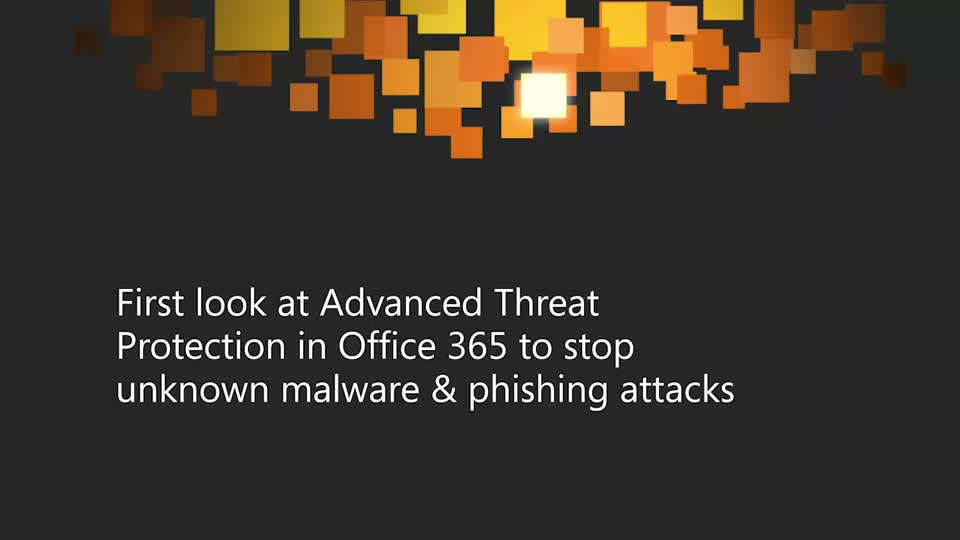 First Look at Advanced Threat Protection in Office 365 to Stop Unknown Malware and Phishing Attacks