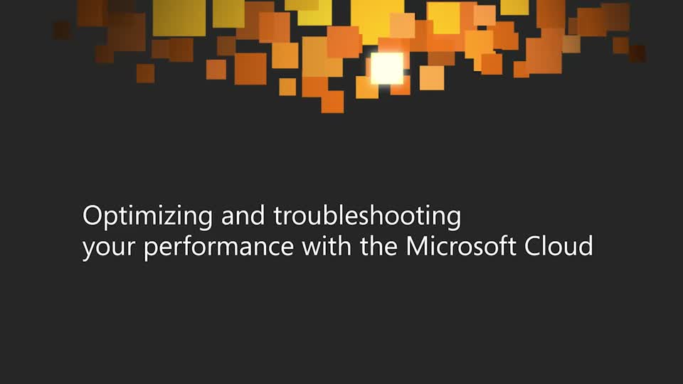 Optimizing and Troubleshooting Your Performance with the Microsoft Cloud